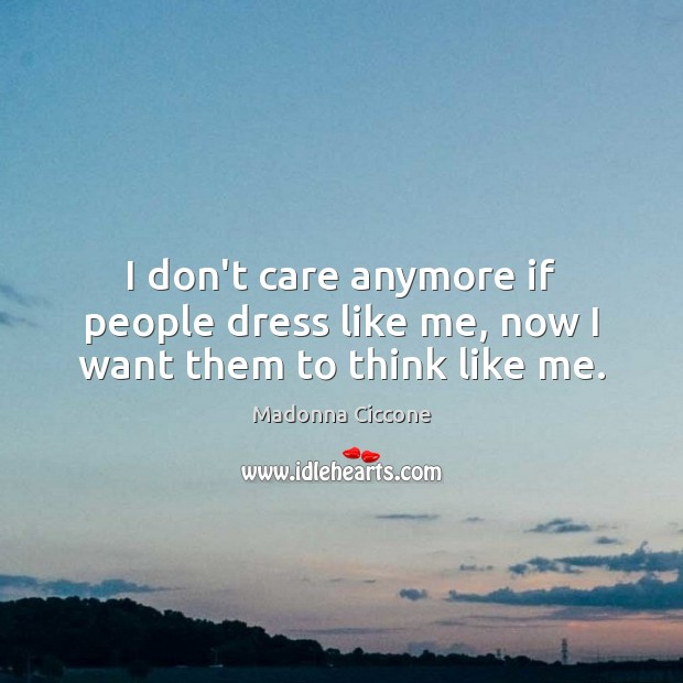 I don't care anymore if people dress like me, now I want them to think like me. Image