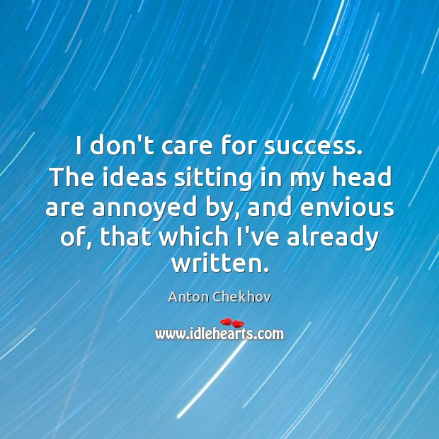 I don't care for success. The ideas sitting in my head are Anton Chekhov Picture Quote
