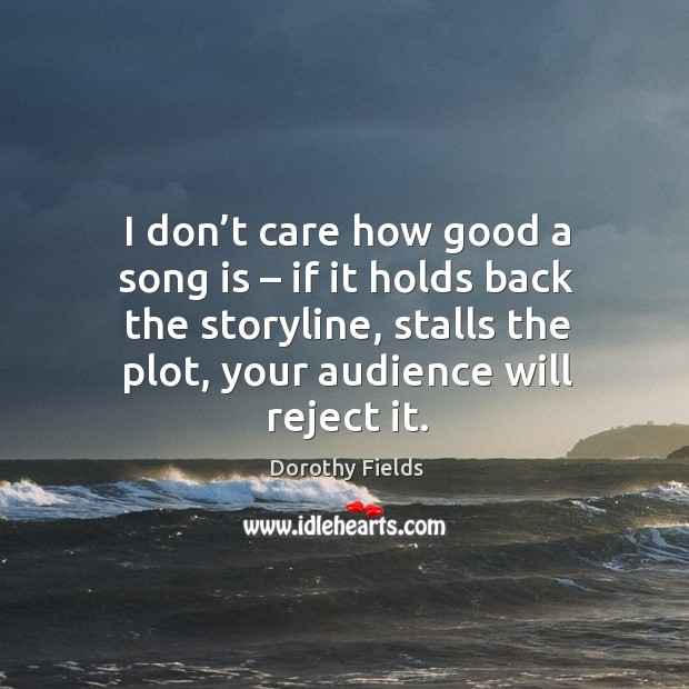 I don't care how good a song is – if it holds back the storyline, stalls the plot, your audience will reject it. Dorothy Fields Picture Quote
