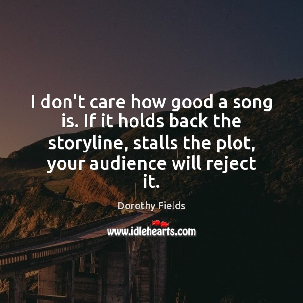 I don't care how good a song is. If it holds back Dorothy Fields Picture Quote