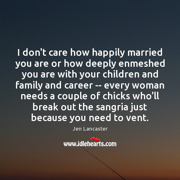 I don't care how happily married you are or how deeply enmeshed Jen Lancaster Picture Quote