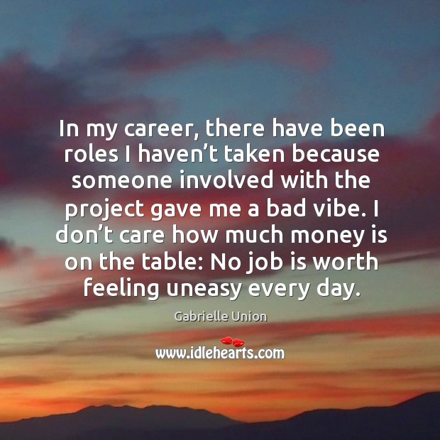 I don't care how much money is on the table: no job is worth feeling uneasy every day. Image