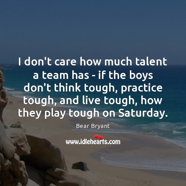 I don't care how much talent a team has – if the Bear Bryant Picture Quote
