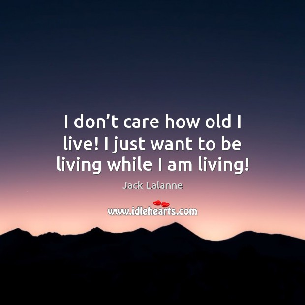 I don't care how old I live! I just want to be living while I am living! Jack Lalanne Picture Quote