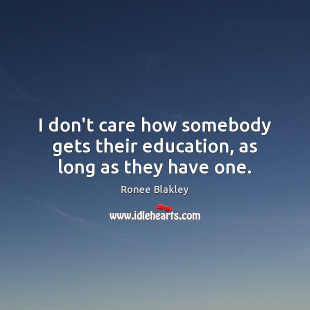 I don't care how somebody gets their education, as long as they have one. I Don't Care Quotes Image