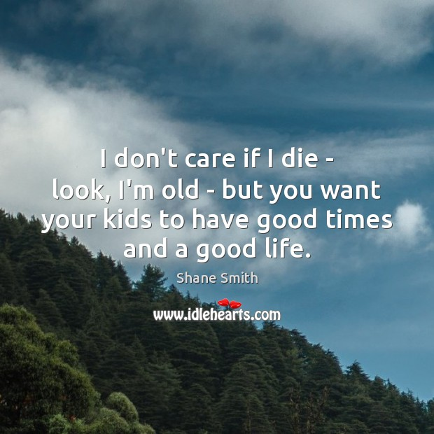 Image, I don't care if I die – look, I'm old – but
