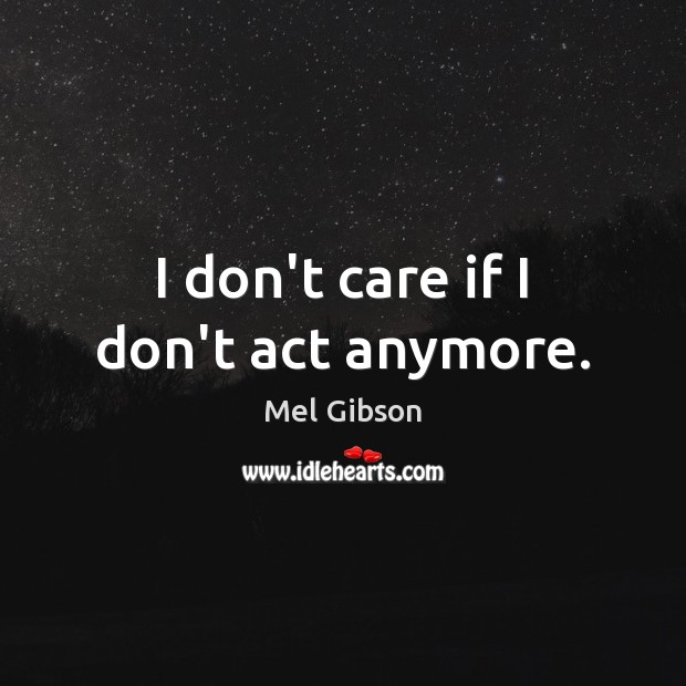 I don't care if I don't act anymore. Mel Gibson Picture Quote
