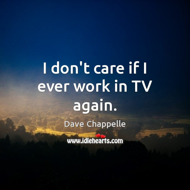I don't care if I ever work in TV again. Dave Chappelle Picture Quote