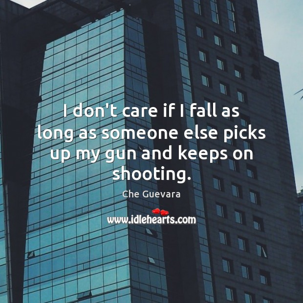 I don't care if I fall as long as someone else picks up my gun and keeps on shooting. Image