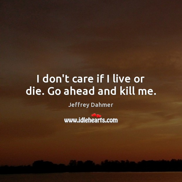 I don't care if I live or die. Go ahead and kill me. Image
