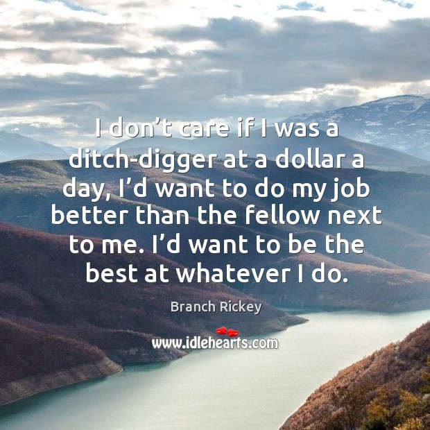 Image, I don't care if I was a ditch-digger at a dollar a day, I'd want to do my job better than