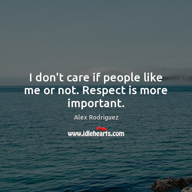 I don't care if people like me or not. Respect is more important. Image
