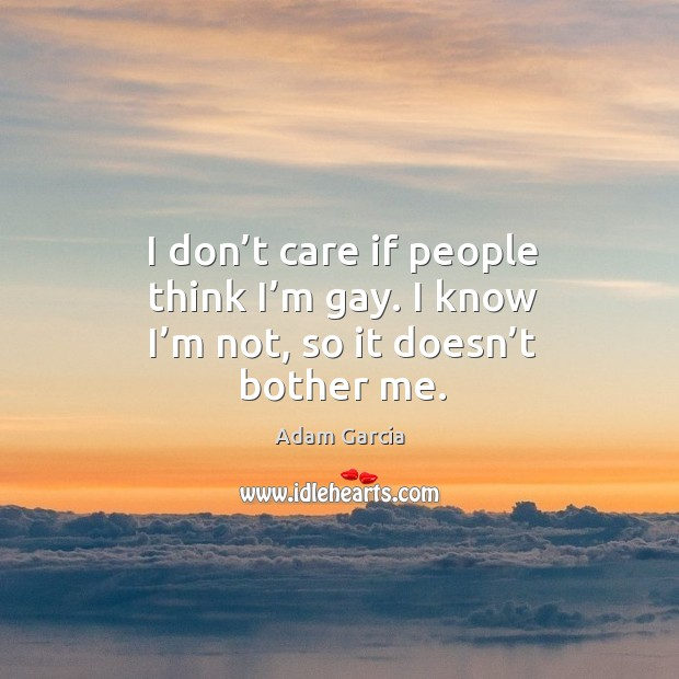 I don't care if people think I'm gay. I know I'm not, so it doesn't bother me. Image