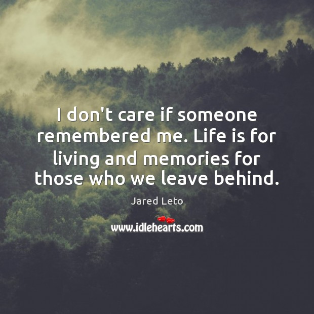 I don't care if someone remembered me. Life is for living and Jared Leto Picture Quote