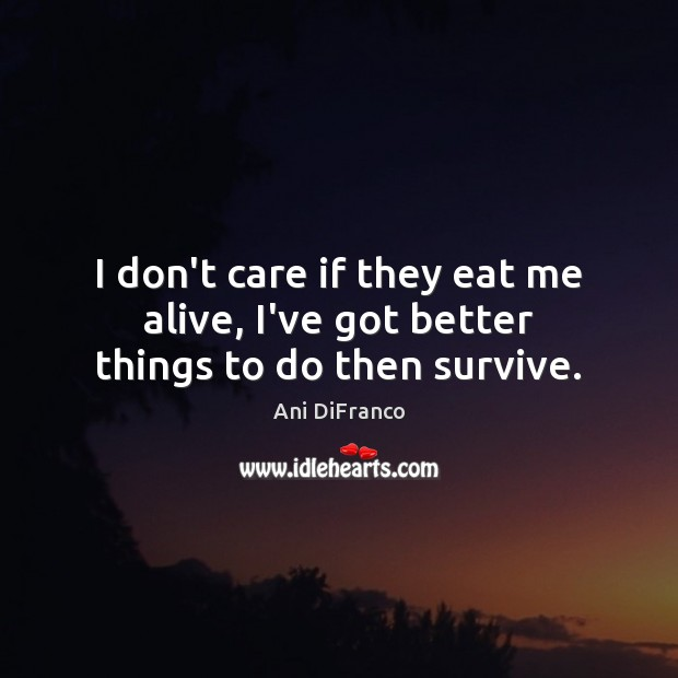 Image, I don't care if they eat me alive, I've got better things to do then survive.