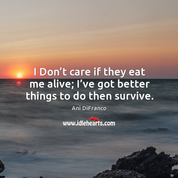I don't care if they eat me alive; I've got better things to do then survive. Ani DiFranco Picture Quote