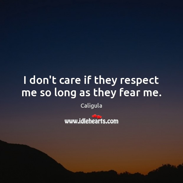 Image, I don't care if they respect me so long as they fear me.