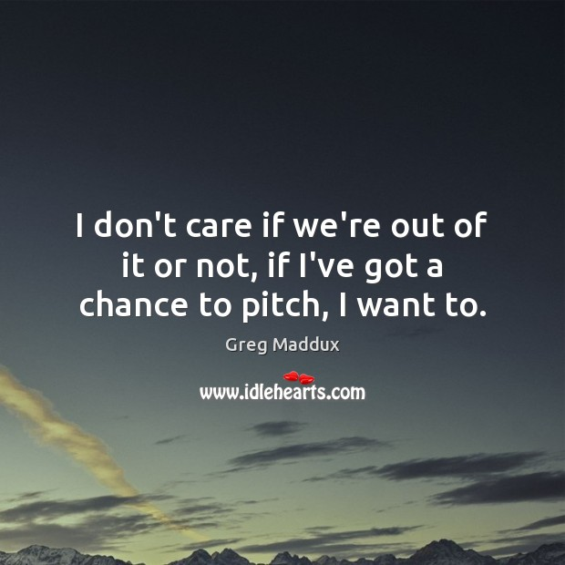 I don't care if we're out of it or not, if I've got a chance to pitch, I want to. Greg Maddux Picture Quote