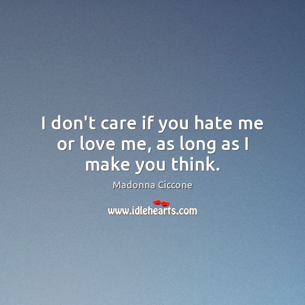 I don't care if you hate me or love me, as long as I make you think. Madonna Ciccone Picture Quote