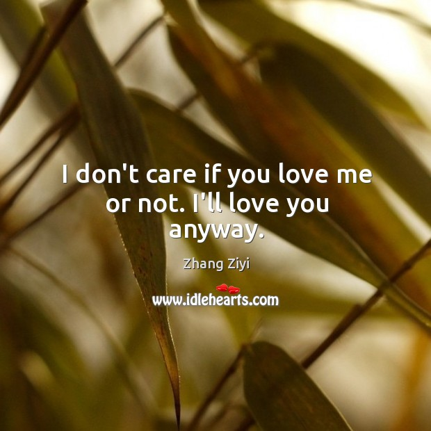 I don't care if you love me or not. I'll love you anyway. Zhang Ziyi Picture Quote