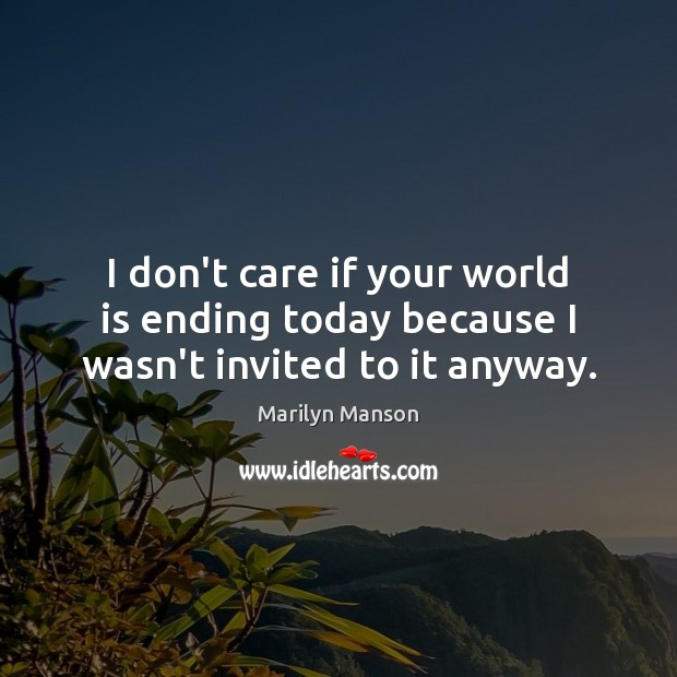 I don't care if your world is ending today because I wasn't invited to it anyway. Image