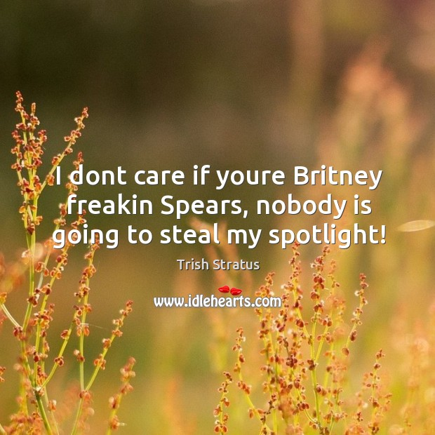 I dont care if youre Britney freakin Spears, nobody is going to steal my spotlight! Image