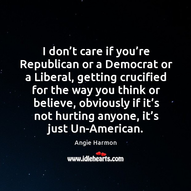 I don't care if you're republican or a democrat or a liberal, getting crucified for Angie Harmon Picture Quote