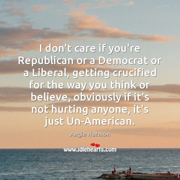 I don't care if you're Republican or a Democrat or a Liberal, Angie Harmon Picture Quote