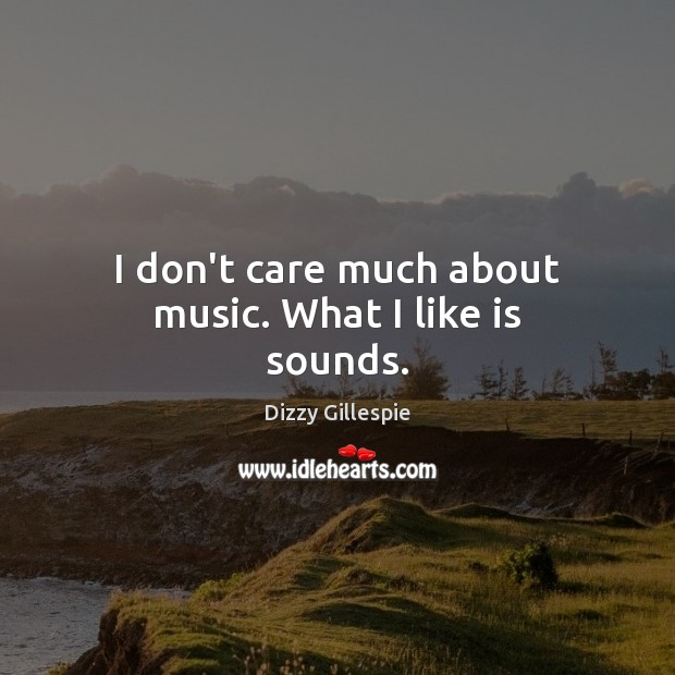 I don't care much about music. What I like is sounds. I Don't Care Quotes Image