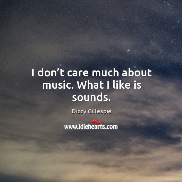 Image, I don't care much about music. What I like is sounds.