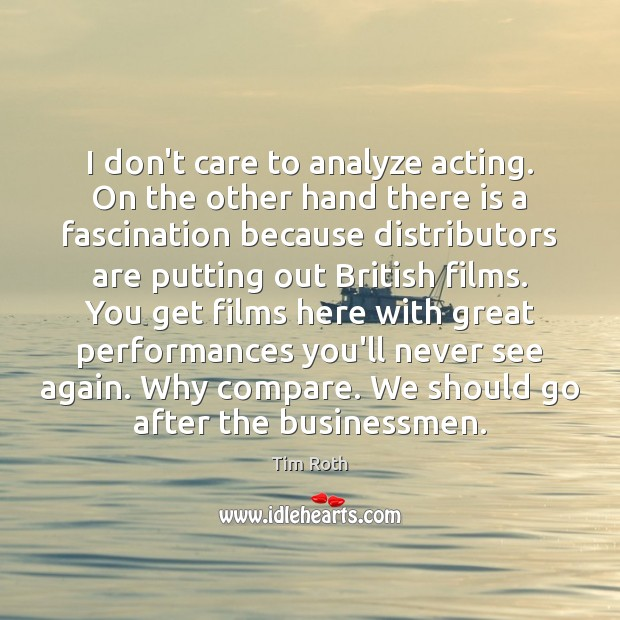 I don't care to analyze acting. On the other hand there is Tim Roth Picture Quote