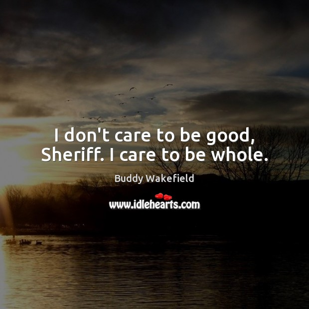 Image, I don't care to be good, Sheriff. I care to be whole.