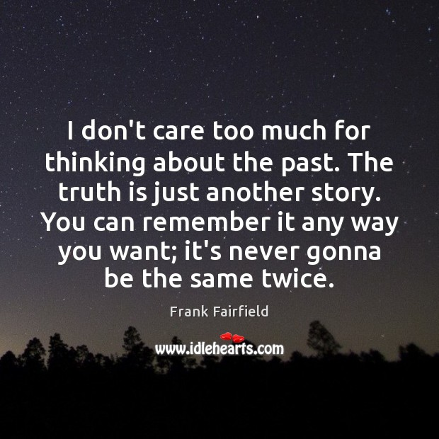 I don't care too much for thinking about the past. The truth Image