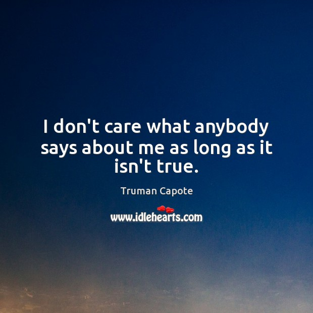 I don't care what anybody says about me as long as it isn't true. Image