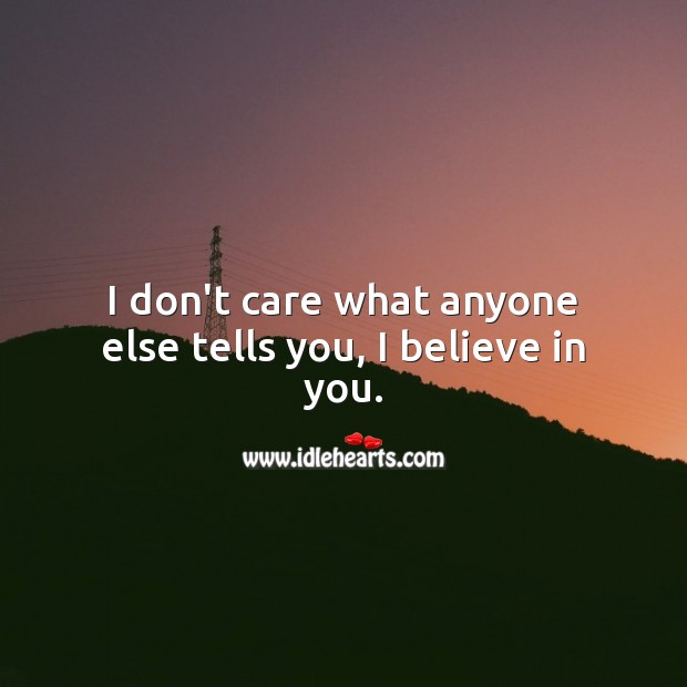 I don't care what anyone else tells you, I believe in you. Image