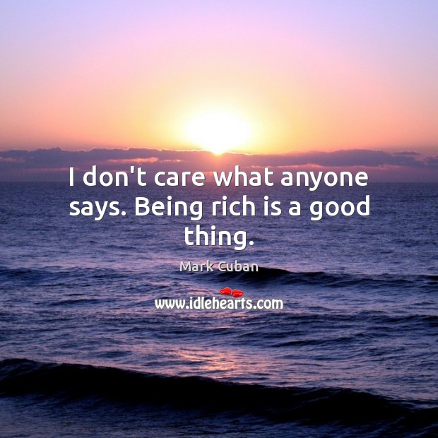 I don't care what anyone says. Being rich is a good thing. Image