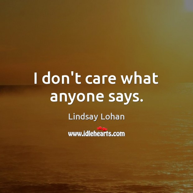 I don't care what anyone says. Lindsay Lohan Picture Quote