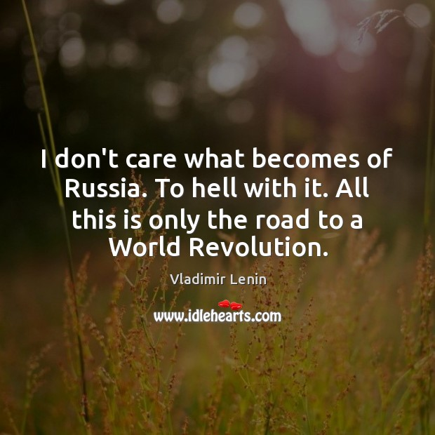 I don't care what becomes of Russia. To hell with it. All Vladimir Lenin Picture Quote