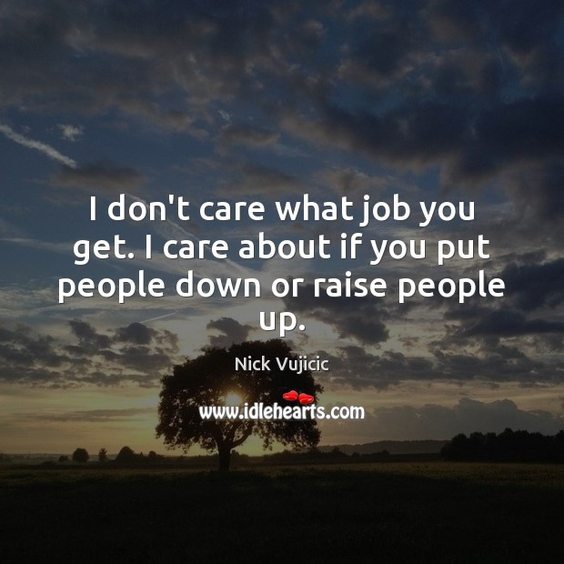 Image, I don't care what job you get. I care about if you put people down or raise people up.