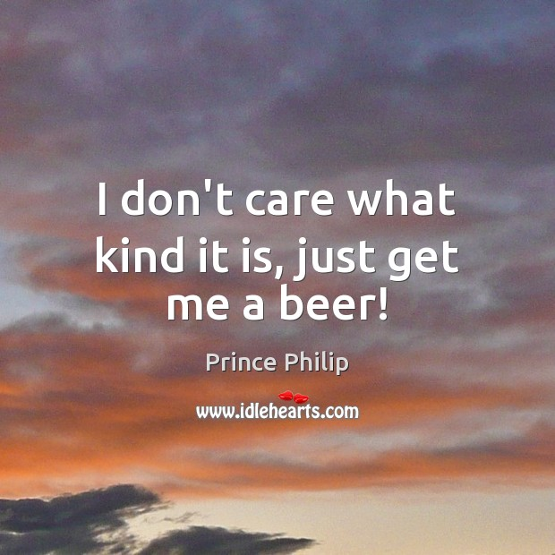 I don't care what kind it is, just get me a beer! Prince Philip Picture Quote