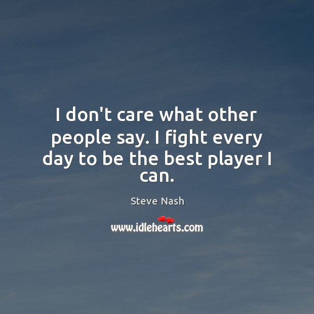 Image, I don't care what other people say. I fight every day to be the best player I can.