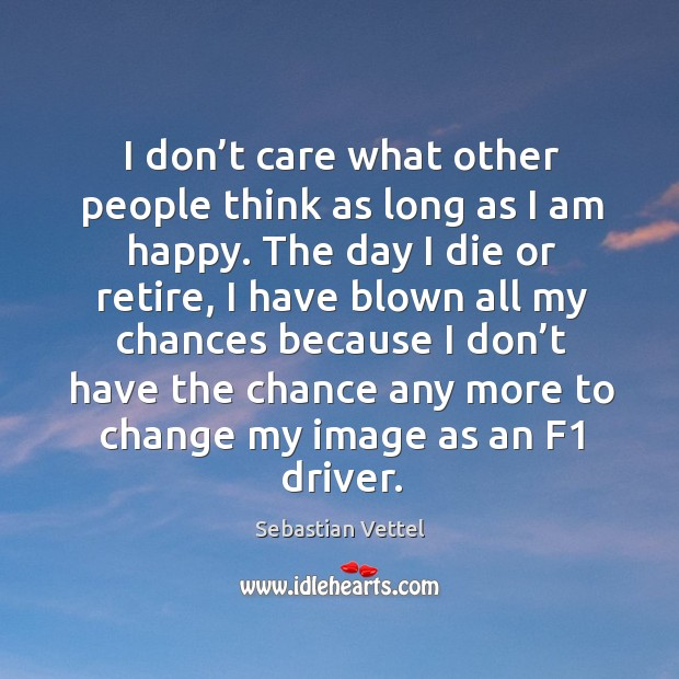 I don't care what other people think as long as I am happy. Image