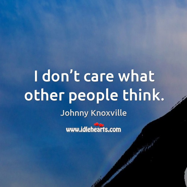 I don't care what other people think. Johnny Knoxville Picture Quote