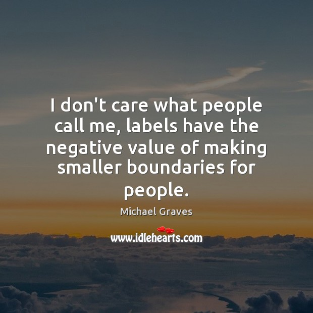 I don't care what people call me, labels have the negative value Value Quotes Image