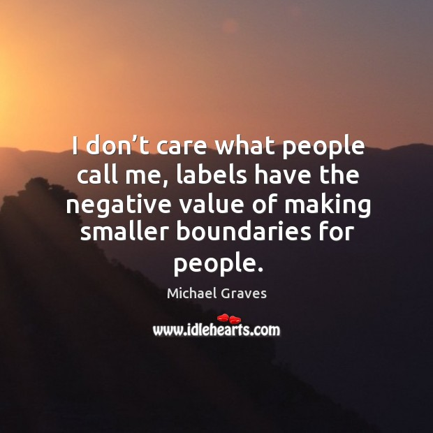 I don't care what people call me, labels have the negative value of making smaller boundaries for people. Image