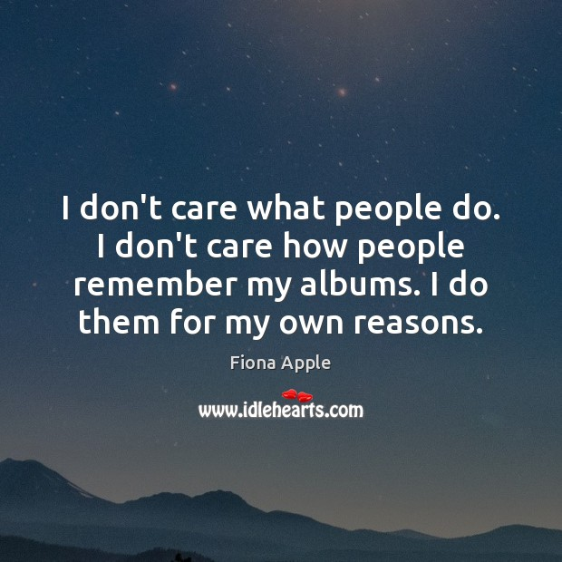 I don't care what people do. I don't care how people remember Image