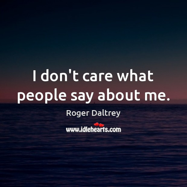 I don't care what people say about me. Roger Daltrey Picture Quote