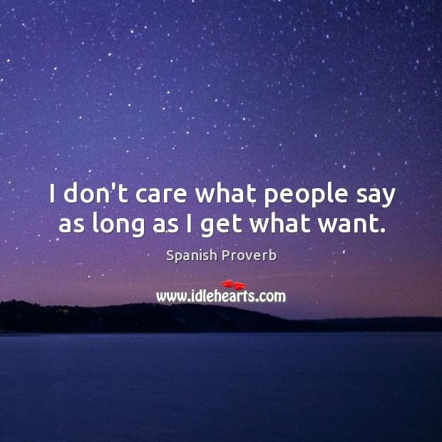 I don't care what people say as long as I get what want. Image