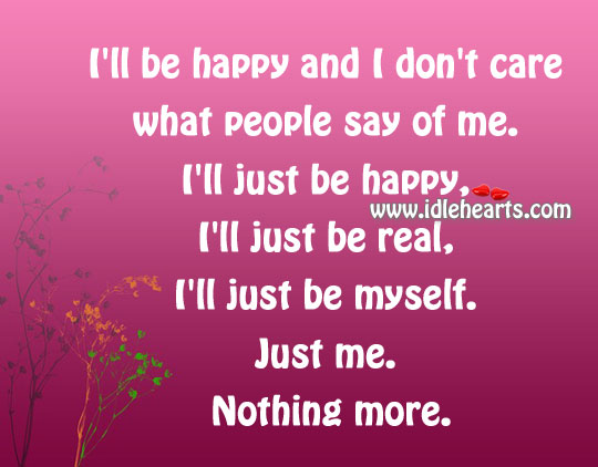 I'll Be Happy And I Don't Care What People Say Of Me.