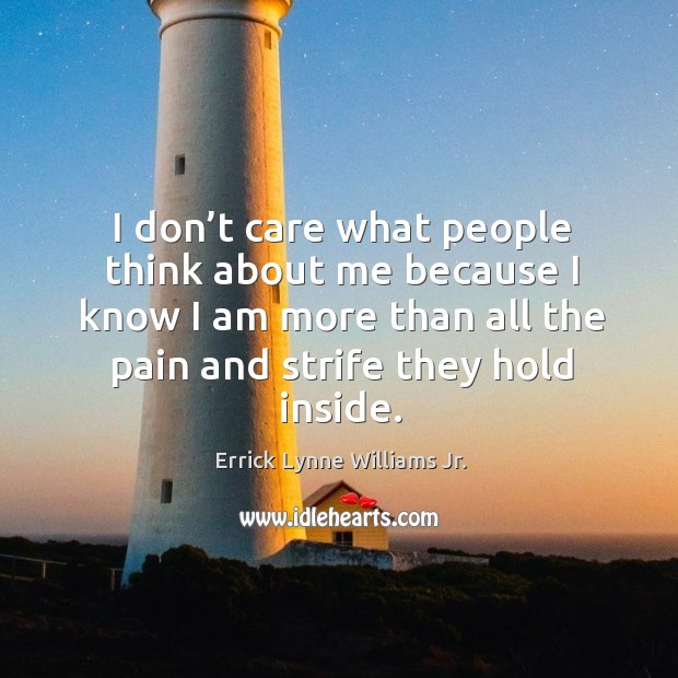 I don't care what people think about me because I know I am more than all the pain and strife they hold inside. Image